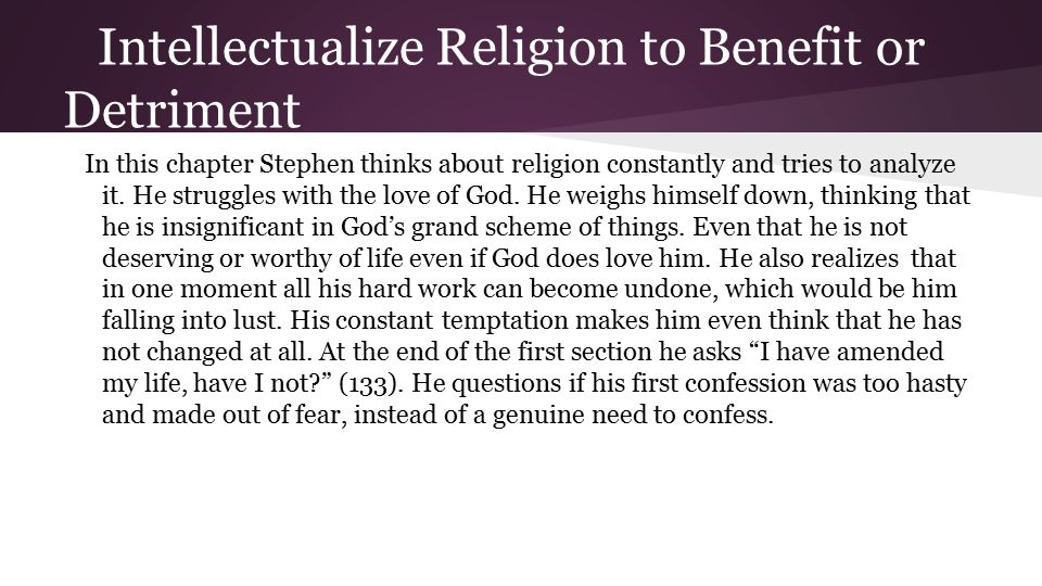 Intellectualize Religion to Benefit or Detriment (cont.) Also in this chapter we see Stephen come to accept the fact that God totally and absolutely loves him no matter what.