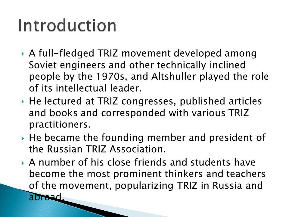  Timeline of TRIZ  http://www.triz- journal.com/archives/2008/11/06/ http://www.triz- journal.com/archives/2008/11/06/  Genrich Altshuller Teaching TRIZ 1 of 6  http://www.youtube.com/watch?v=dawPn8neL-U http://www.youtube.com/watch?v=dawPn8neL-U  The TRIZ Journal  http://www.triz-journal.com/ http://www.triz-journal.com/  TRIZ in Detail  http://www.mazur.net/triz/ http://www.mazur.net/triz/