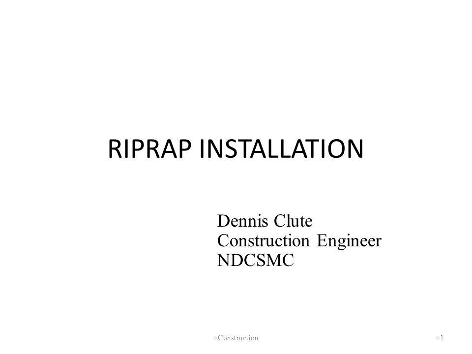 RIPRAP INSTALLATION n Construction n1n1 Dennis Clute Construction Engineer NDCSMC