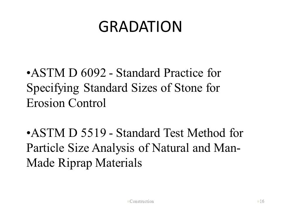GRADATION n Construction n 16 ASTM D 6092 - Standard Practice for Specifying Standard Sizes of Stone for Erosion Control ASTM D 5519 - Standard Test M