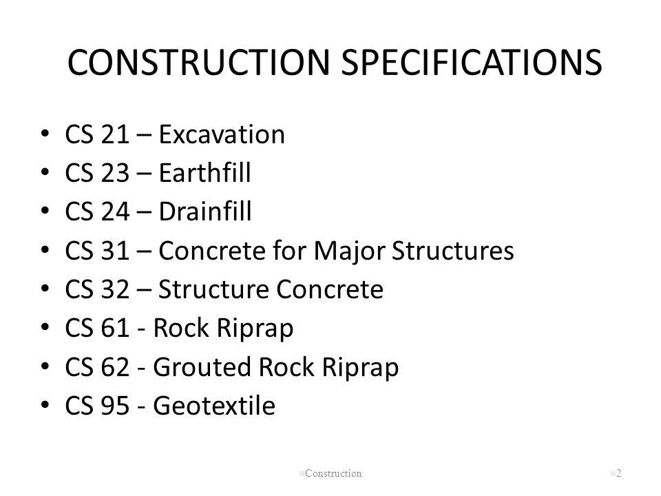 CONSTRUCTION SPECIFICATIONS CS 21 – Excavation CS 23 – Earthfill CS 24 – Drainfill CS 31 – Concrete for Major Structures CS 32 – Structure Concrete CS