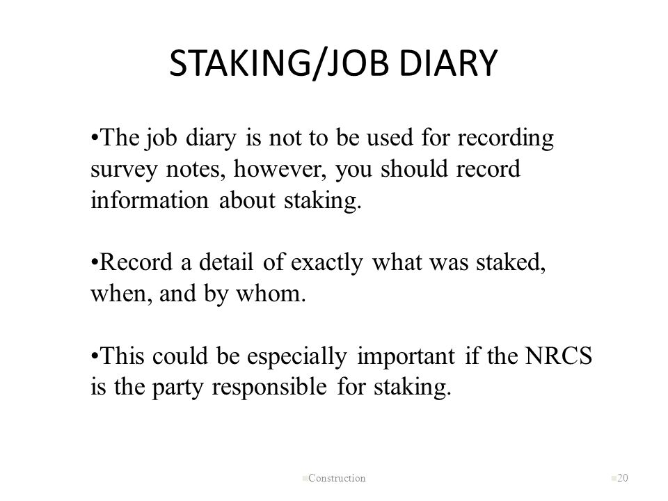 STAKING/JOB DIARY n Construction n 20 The job diary is not to be used for recording survey notes, however, you should record information about staking