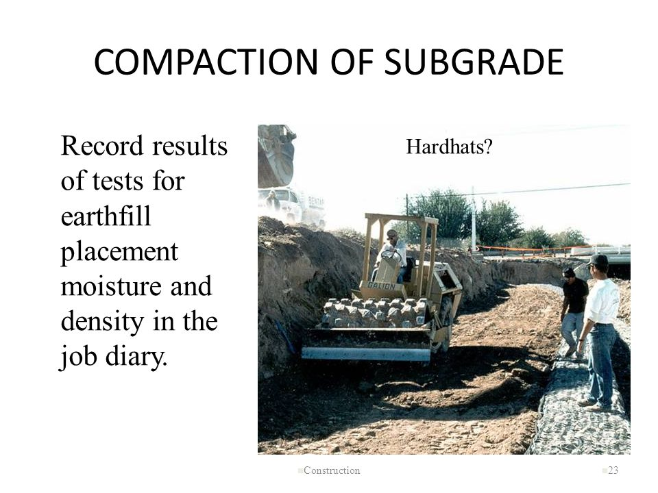 COMPACTION OF SUBGRADE n Construction n 23 Hardhats? Record results of tests for earthfill placement moisture and density in the job diary.