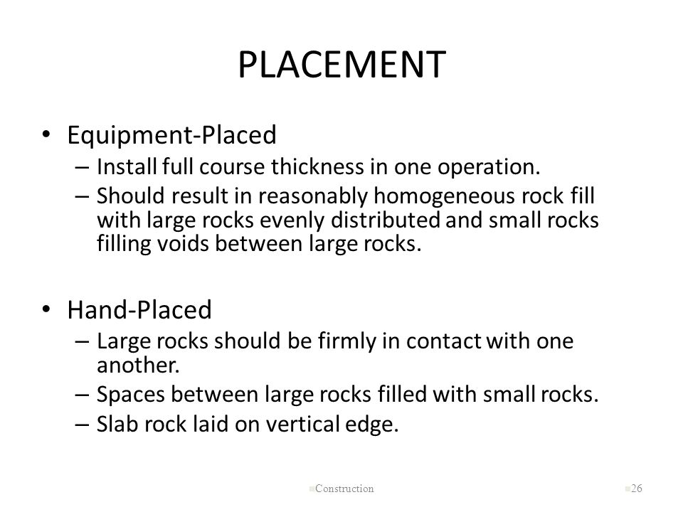 PLACEMENT Equipment-Placed – Install full course thickness in one operation. – Should result in reasonably homogeneous rock fill with large rocks even