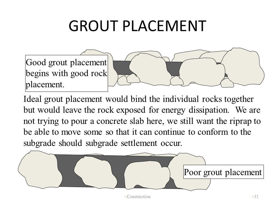 GROUT PLACEMENT n Construction n 31 Ideal grout placement would bind the individual rocks together but would leave the rock exposed for energy dissipa