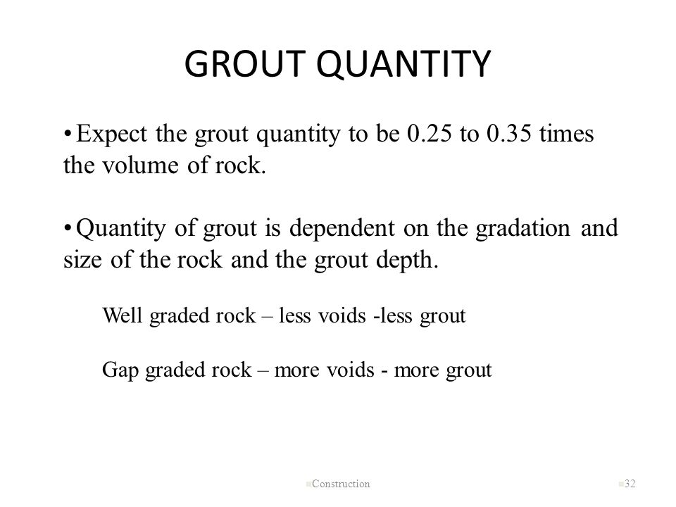 GROUT QUANTITY n Construction n 32 Expect the grout quantity to be 0.25 to 0.35 times the volume of rock. Quantity of grout is dependent on the gradat