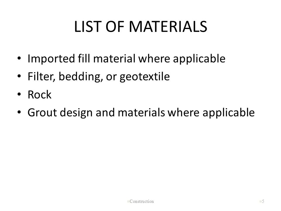 LIST OF MATERIALS Imported fill material where applicable Filter, bedding, or geotextile Rock Grout design and materials where applicable n Constructi