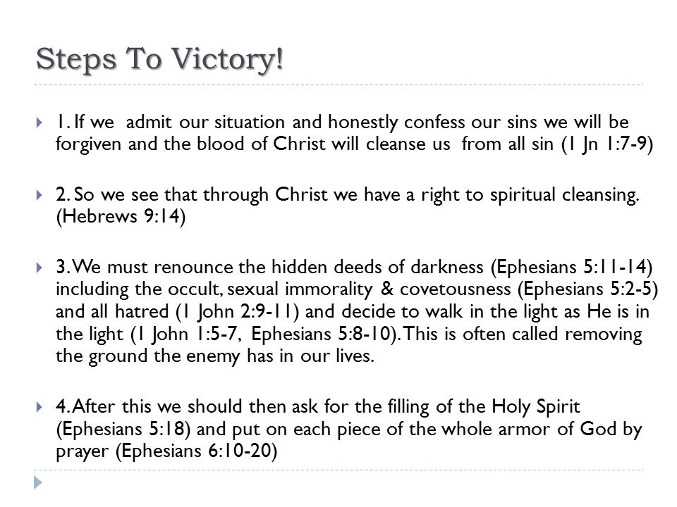 Steps To Victory!  1. If we admit our situation and honestly confess our sins we will be forgiven and the blood of Christ will cleanse us from all si