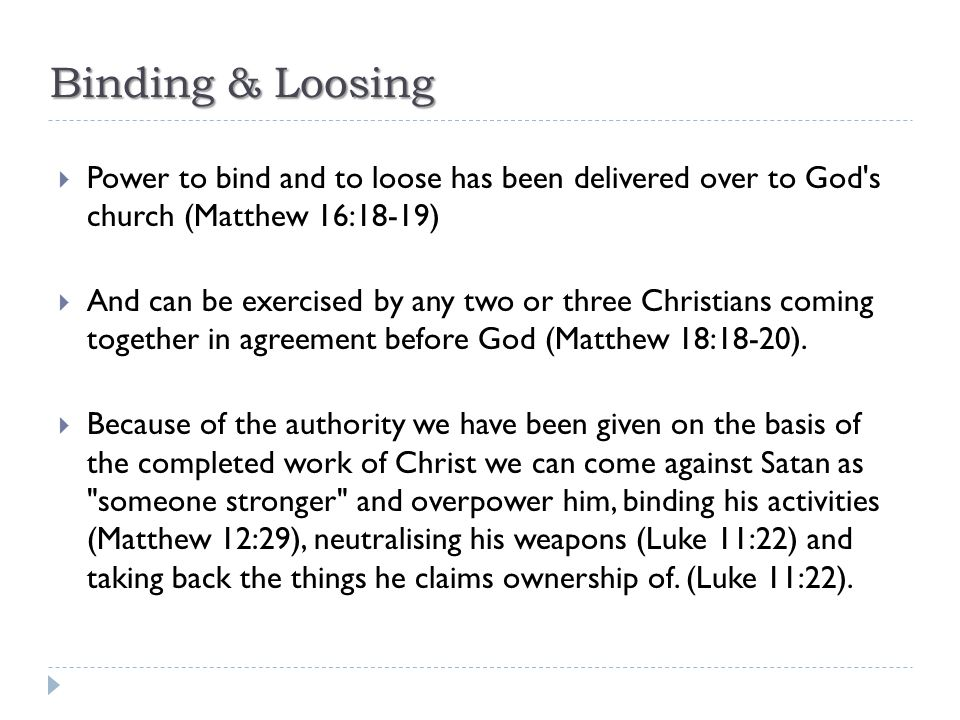 Binding & Loosing  Power to bind and to loose has been delivered over to God's church (Matthew 16:18-19)  And can be exercised by any two or three C