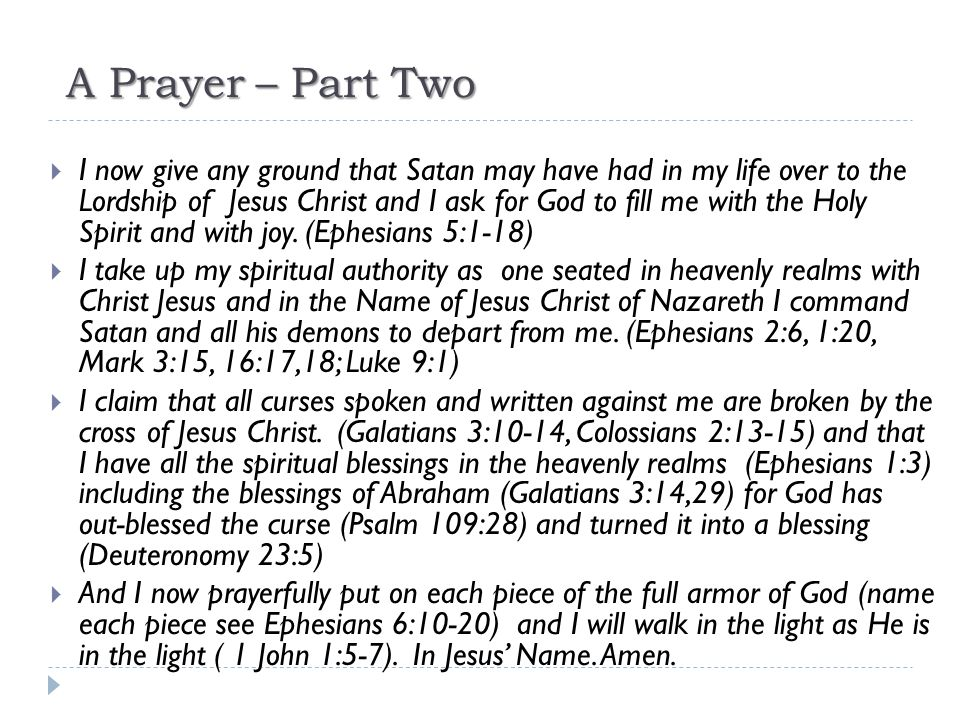 A Prayer – Part Two  I now give any ground that Satan may have had in my life over to the Lordship of Jesus Christ and I ask for God to fill me with