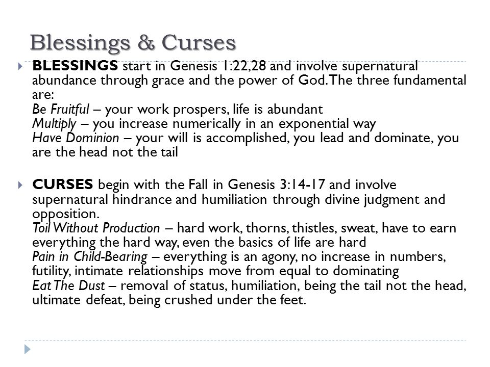 Blessings & Curses  BLESSINGS start in Genesis 1:22,28 and involve supernatural abundance through grace and the power of God. The three fundamental a