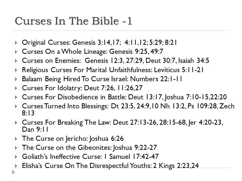 Curses In The Bible -1  Original Curses: Genesis 3:14,17; 4:11,12; 5:29; 8:21  Curses On a Whole Lineage: Genesis 9:25, 49:7  Curses on Enemies: Ge