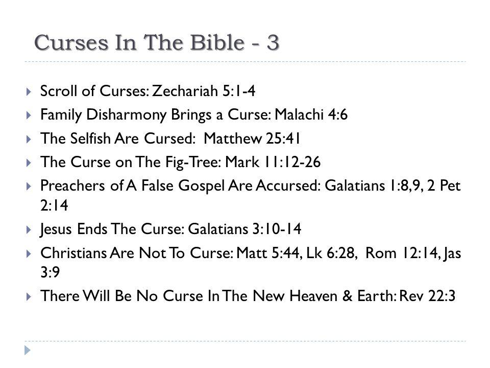Curses In The Bible - 3  Scroll of Curses: Zechariah 5:1-4  Family Disharmony Brings a Curse: Malachi 4:6  The Selfish Are Cursed: Matthew 25:41 
