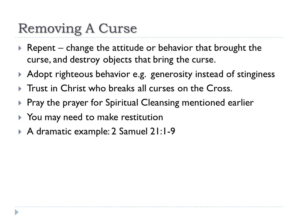 Removing A Curse  Repent – change the attitude or behavior that brought the curse, and destroy objects that bring the curse.  Adopt righteous behavi
