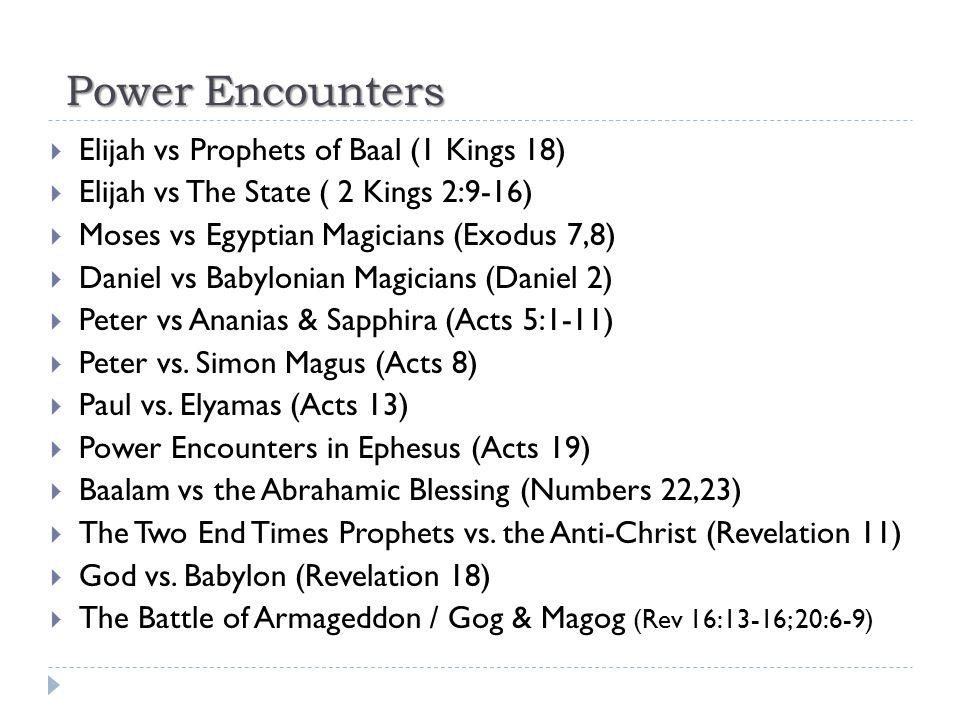Power Encounters  Elijah vs Prophets of Baal (1 Kings 18)  Elijah vs The State ( 2 Kings 2:9-16)  Moses vs Egyptian Magicians (Exodus 7,8)  Daniel