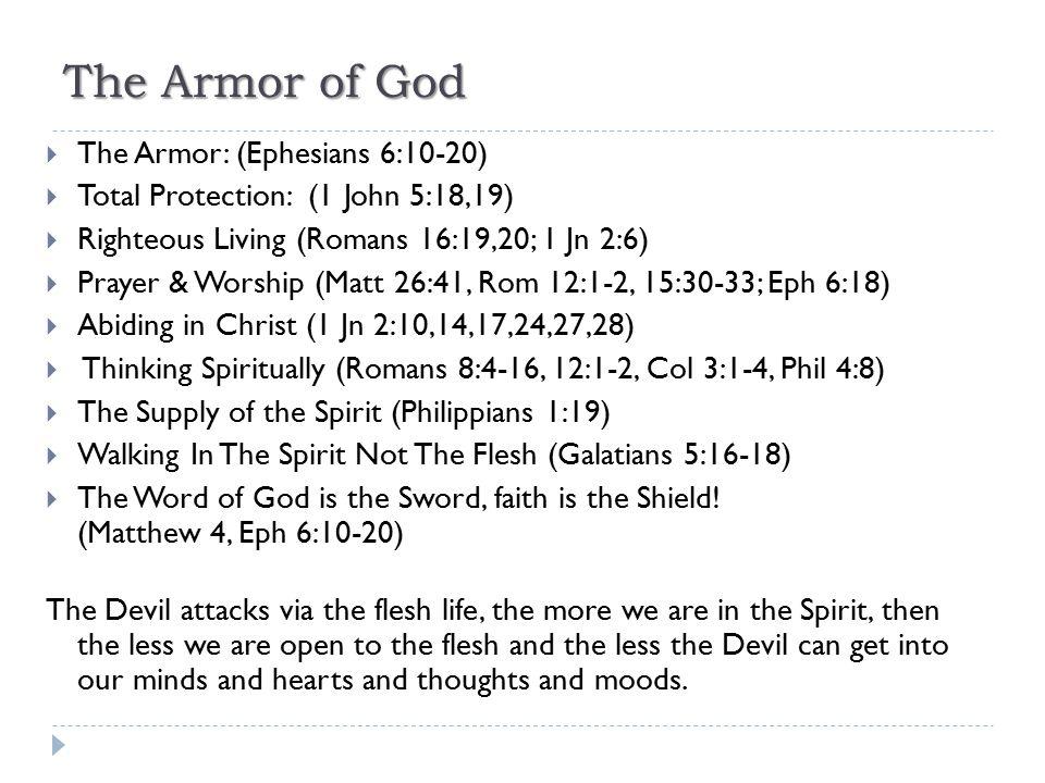 The Armor of God  The Armor: (Ephesians 6:10-20)  Total Protection: (1 John 5:18,19)  Righteous Living (Romans 16:19,20; 1 Jn 2:6)  Prayer & Worsh