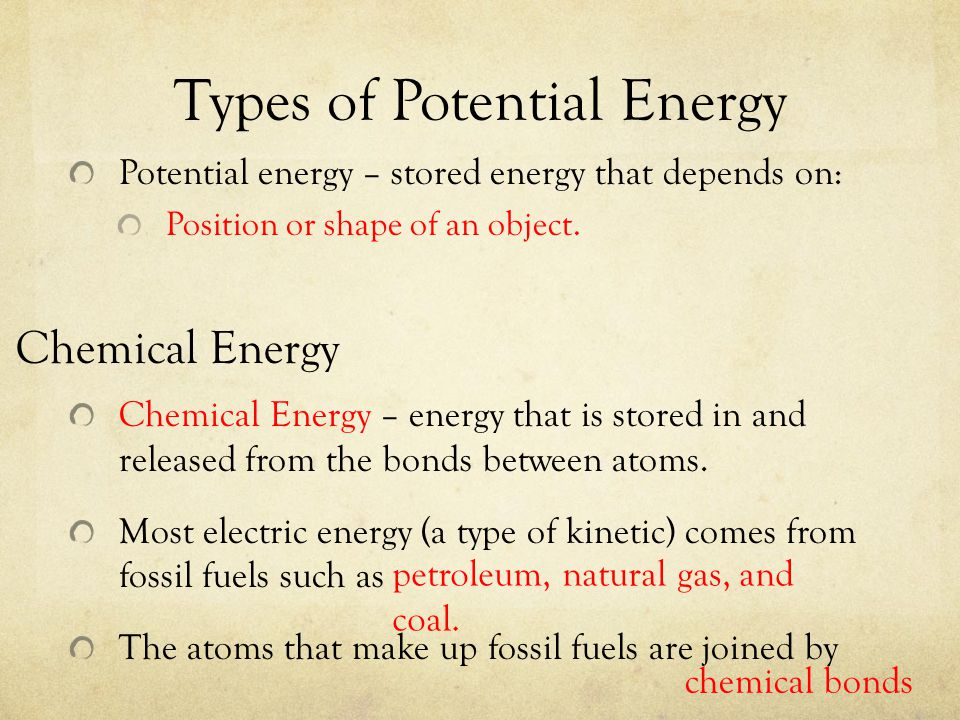 Types of Potential Energy Potential energy – stored energy that depends on: Position or shape of an object. Chemical Energy – energy that is stored in