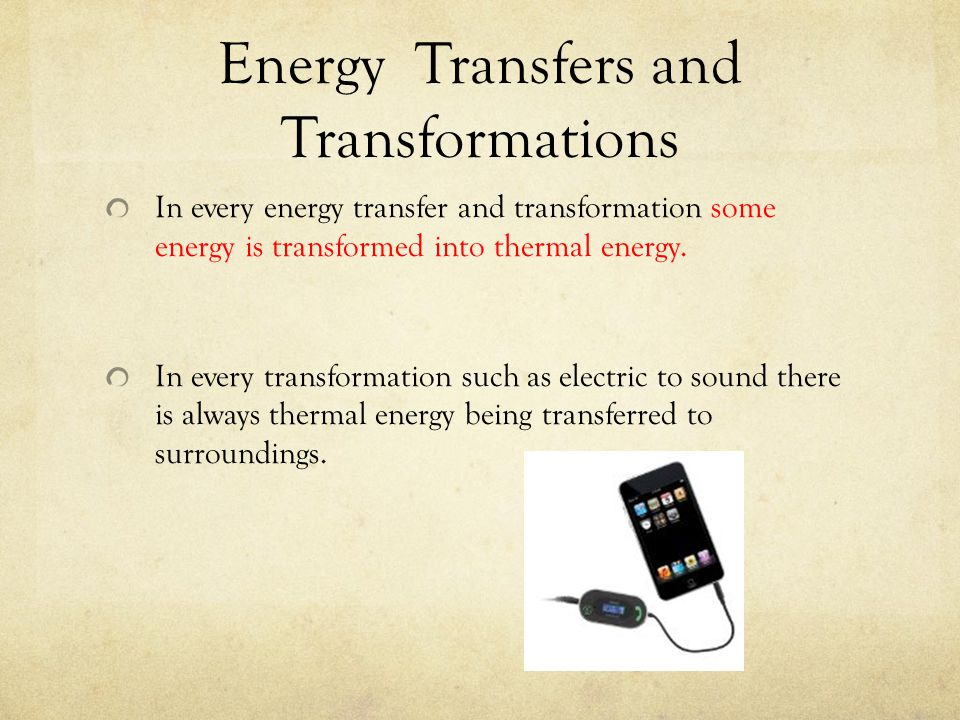 Energy Transfers and Transformations In every energy transfer and transformation some energy is transformed into thermal energy. In every transformati