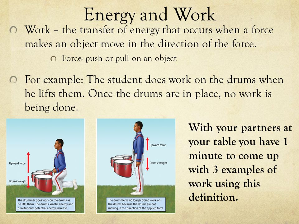 Energy and Work Work – the transfer of energy that occurs when a force makes an object move in the direction of the force. Force- push or pull on an o