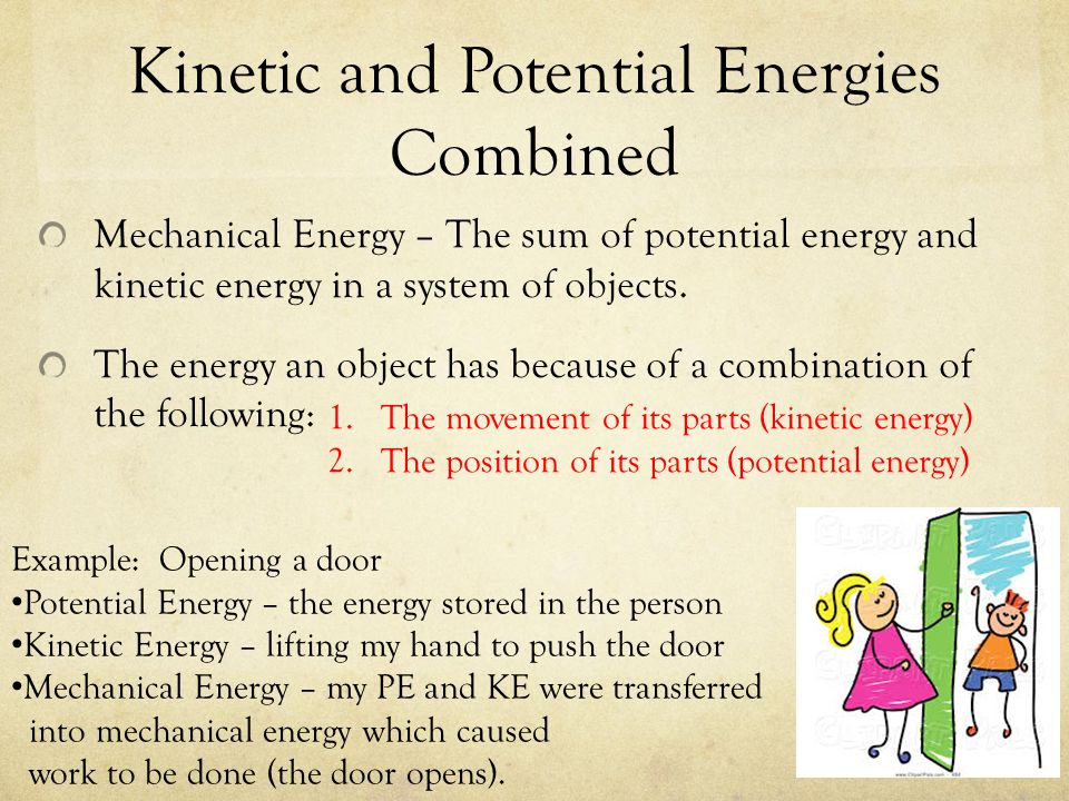 Kinetic and Potential Energies Combined Mechanical Energy – The sum of potential energy and kinetic energy in a system of objects. The energy an objec