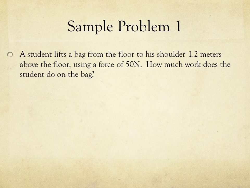 Sample Problem 1 A student lifts a bag from the floor to his shoulder 1.2 meters above the floor, using a force of 50N. How much work does the student