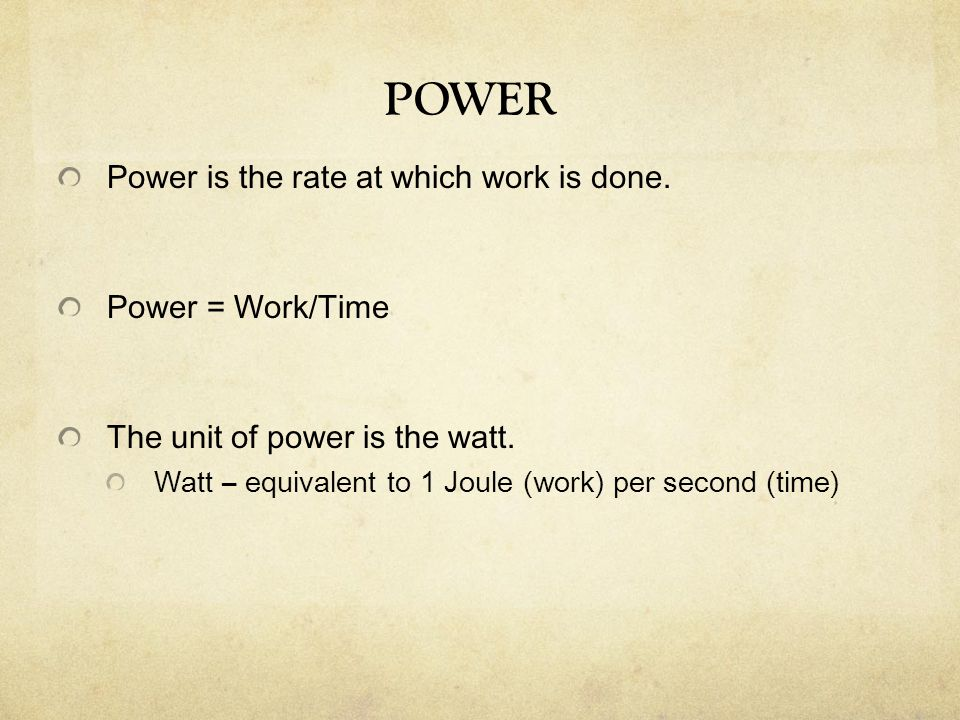 Power is the rate at which work is done. Power = Work/Time The unit of power is the watt. Watt – equivalent to 1 Joule (work) per second (time) POWER