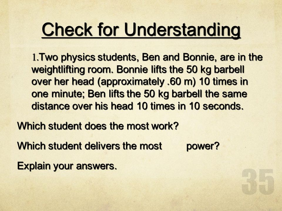 35 Check for Understanding 1. Two physics students, Ben and Bonnie, are in the weightlifting room. Bonnie lifts the 50 kg barbell over her head (appro