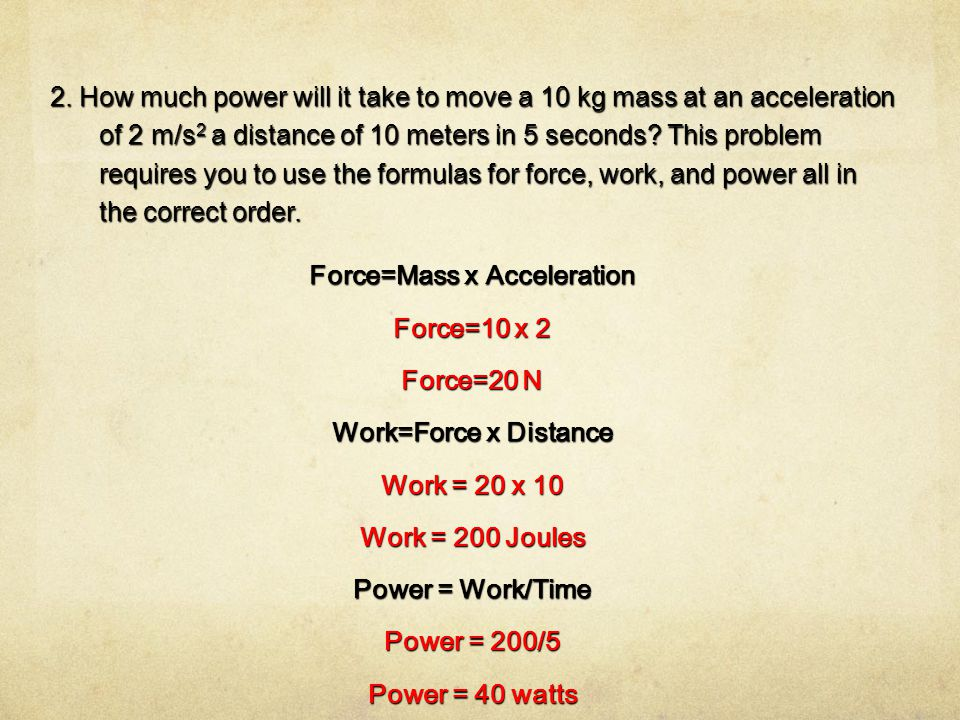 2. How much power will it take to move a 10 kg mass at an acceleration of 2 m/s 2 a distance of 10 meters in 5 seconds? This problem requires you to u