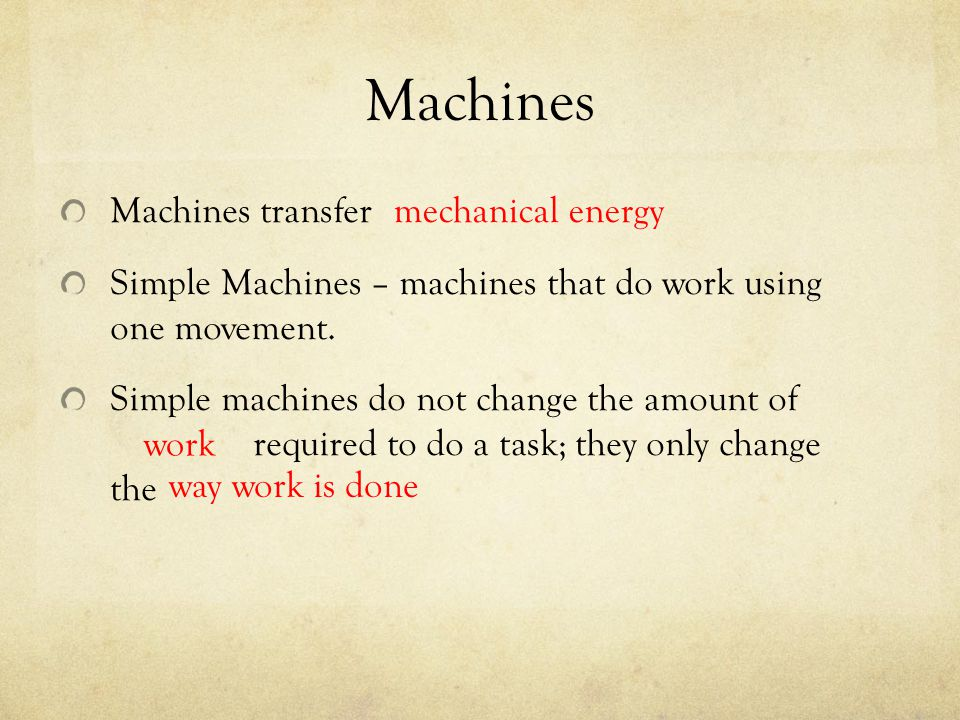 Machines Machines transfer Simple Machines – machines that do work using one movement. Simple machines do not change the amount of required to do a ta