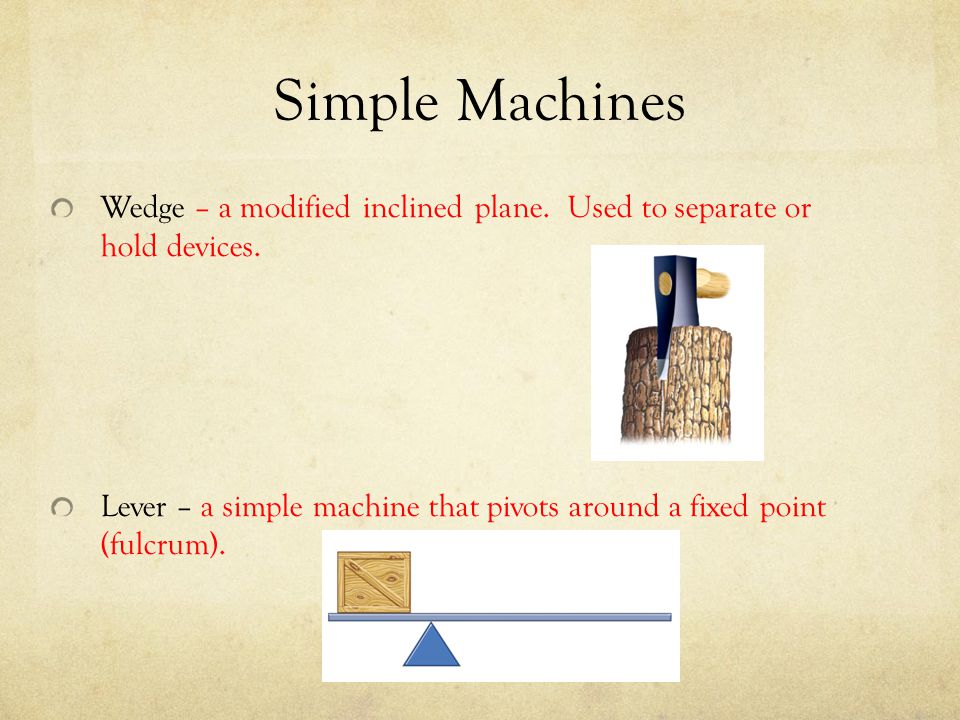 Simple Machines Wedge – a modified inclined plane. Used to separate or hold devices. Lever – a simple machine that pivots around a fixed point (fulcru