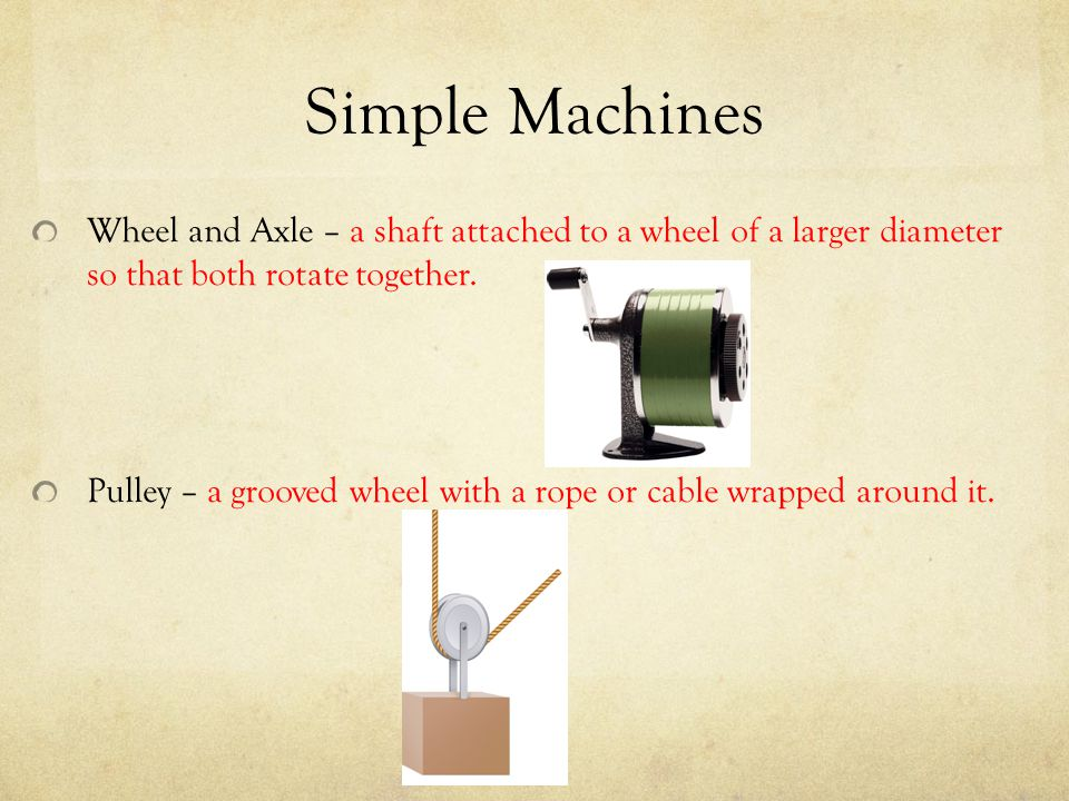 Simple Machines Wheel and Axle – a shaft attached to a wheel of a larger diameter so that both rotate together. Pulley – a grooved wheel with a rope o