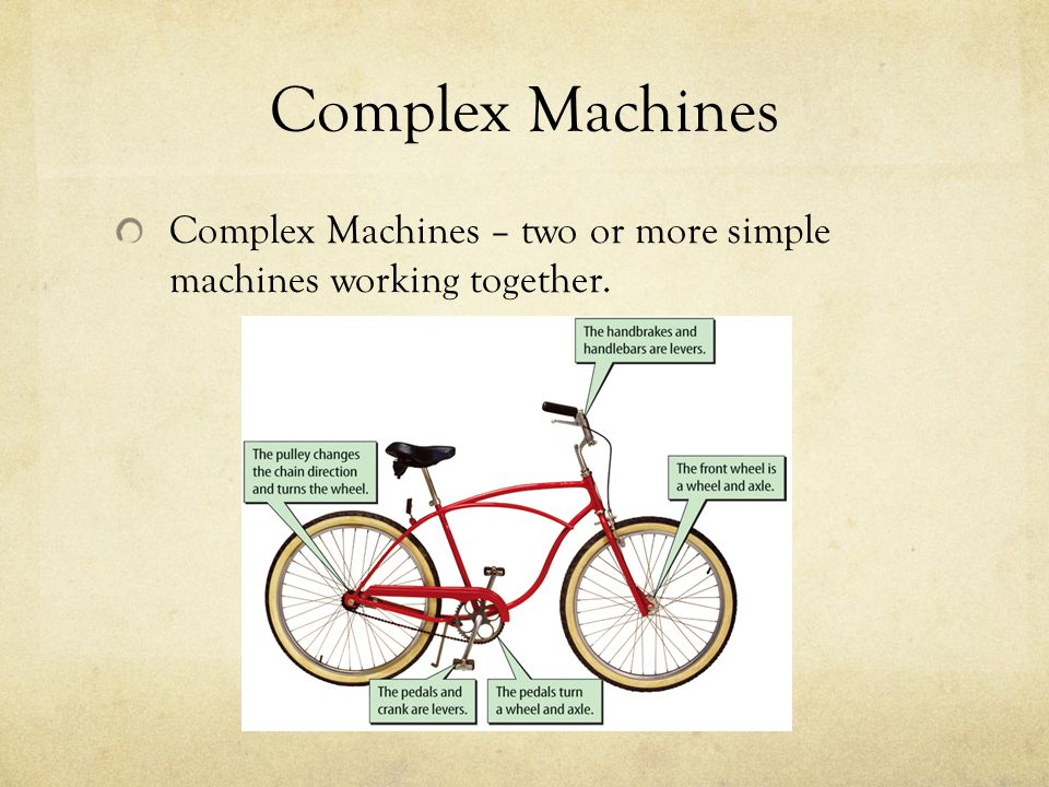 Complex Machines Complex Machines – two or more simple machines working together.