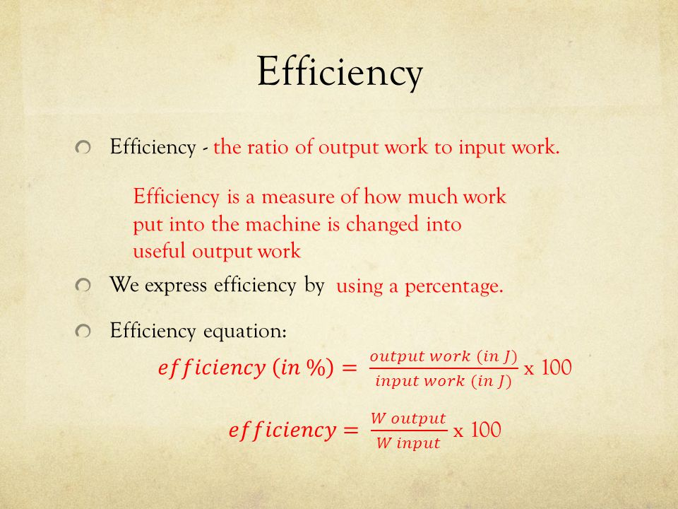 Efficiency Efficiency - the ratio of output work to input work. We express efficiency by Efficiency equation: Efficiency is a measure of how much work