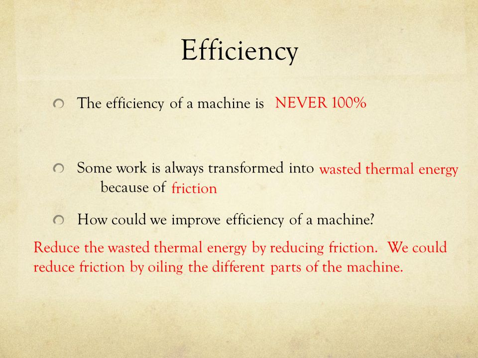 Efficiency The efficiency of a machine is Some work is always transformed into because of How could we improve efficiency of a machine? NEVER 100% was