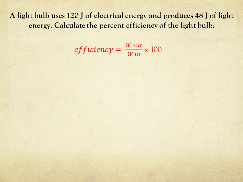 A light bulb uses 120 J of electrical energy and produces 48 J of light energy. Calculate the percent efficiency of the light bulb.