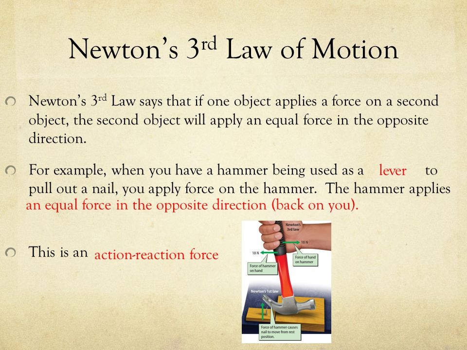 Newton's 3 rd Law of Motion Newton's 3 rd Law says that if one object applies a force on a second object, the second object will apply an equal force