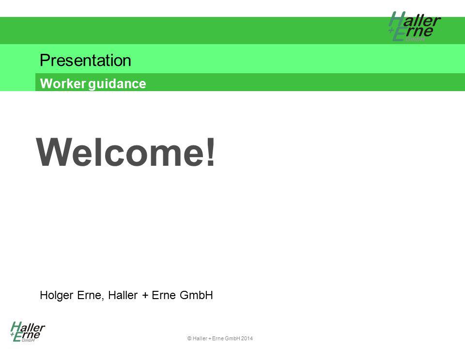 © Haller + Erne GmbH 2014 Presentation Worker guidance Holger Erne, Haller + Erne GmbH Welcome!