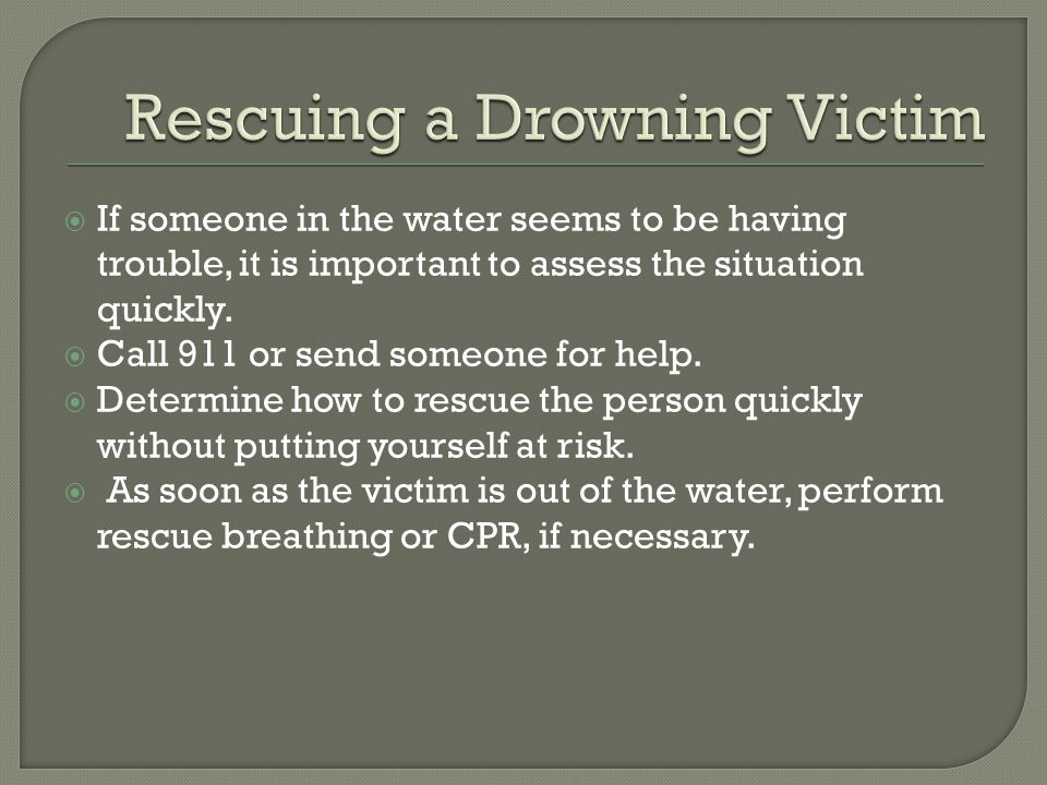  If someone in the water seems to be having trouble, it is important to assess the situation quickly.  Call 911 or send someone for help.  Determin
