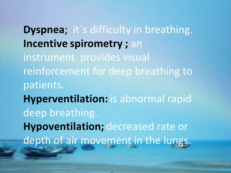 Dyspnea; it`s difficulty in breathing. Incentive spirometry ; an instrument provides visual reinforcement for deep breathing to patients. Hyperventila
