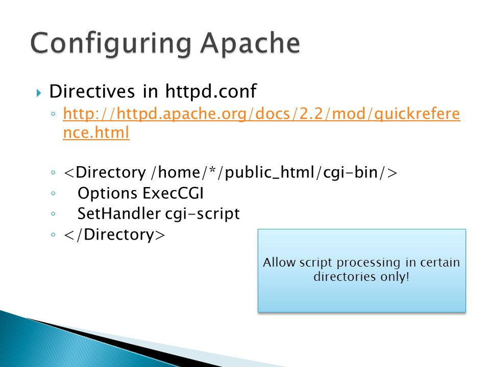  Directives in httpd.conf ◦ http://httpd.apache.org/docs/2.2/mod/quickrefere nce.html http://httpd.apache.org/docs/2.2/mod/quickrefere nce.html ◦ ◦ Options ExecCGI ◦ SetHandler cgi-script ◦ Allow script processing in certain directories only!