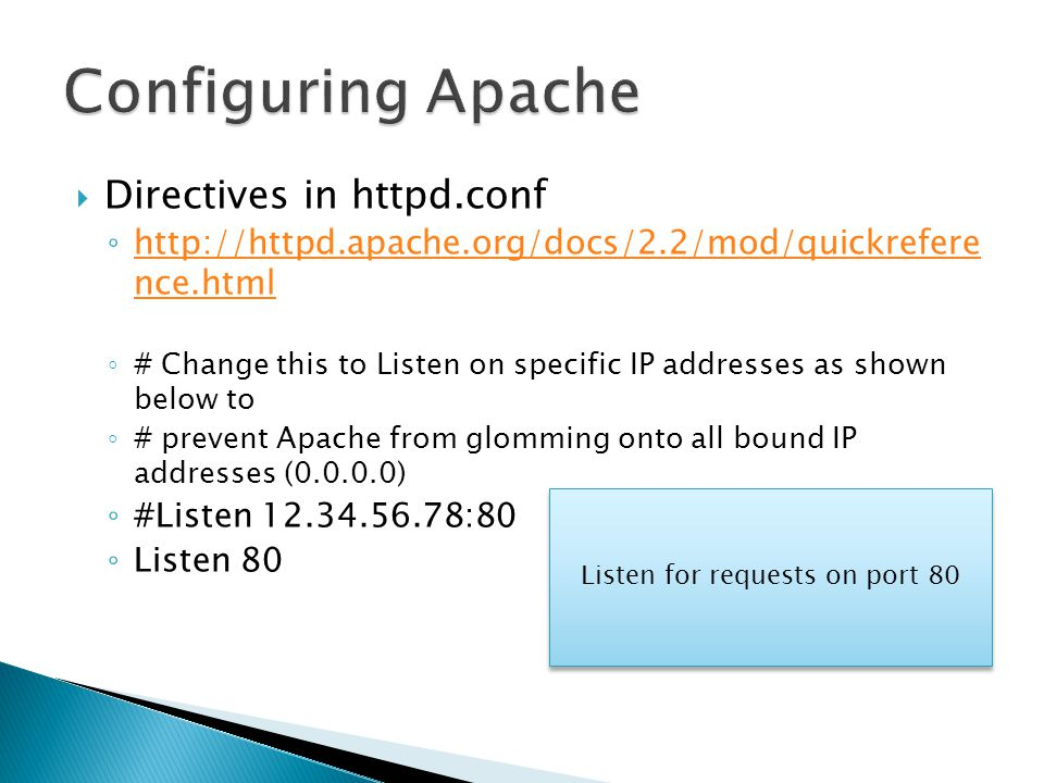 Directives in httpd.conf ◦ http://httpd.apache.org/docs/2.2/mod/quickrefere nce.html http://httpd.apache.org/docs/2.2/mod/quickrefere nce.html ◦ # Change this to Listen on specific IP addresses as shown below to ◦ # prevent Apache from glomming onto all bound IP addresses (0.0.0.0) ◦ #Listen 12.34.56.78:80 ◦ Listen 80 Listen for requests on port 80