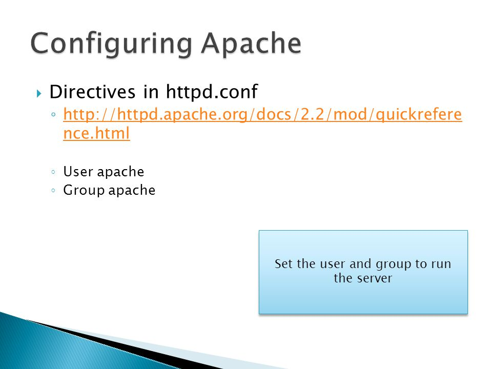  Directives in httpd.conf ◦ http://httpd.apache.org/docs/2.2/mod/quickrefere nce.html http://httpd.apache.org/docs/2.2/mod/quickrefere nce.html ◦ User apache ◦ Group apache Set the user and group to run the server