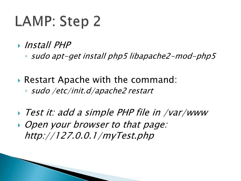  Install PHP ◦ sudo apt-get install php5 libapache2-mod-php5  Restart Apache with the command: ◦ sudo /etc/init.d/apache2 restart  Test it: add a simple PHP file in /var/www  Open your browser to that page: http://127.0.0.1/myTest.php