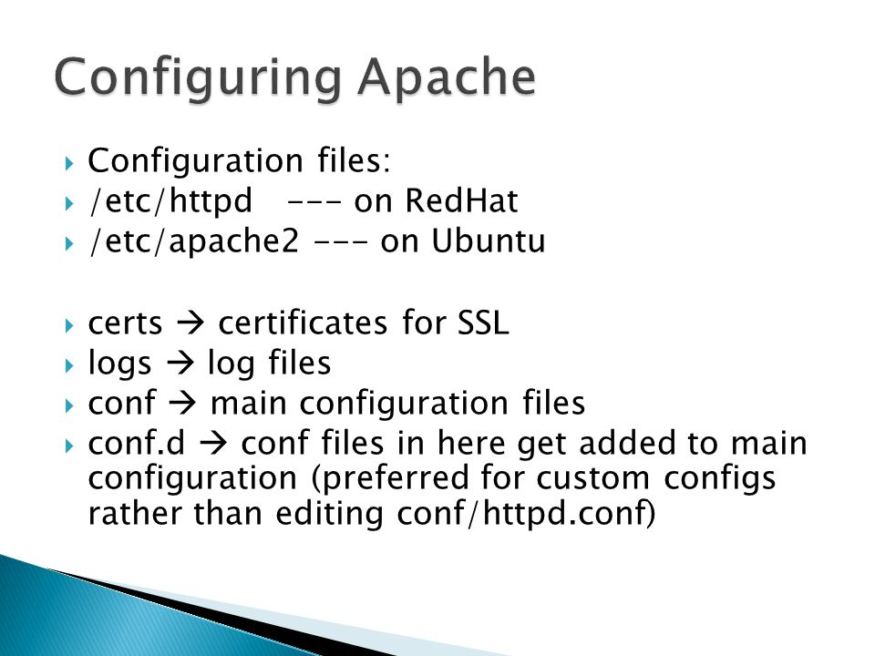  Configuration files:  /etc/httpd --- on RedHat  /etc/apache2 --- on Ubuntu  certs  certificates for SSL  logs  log files  conf  main configu