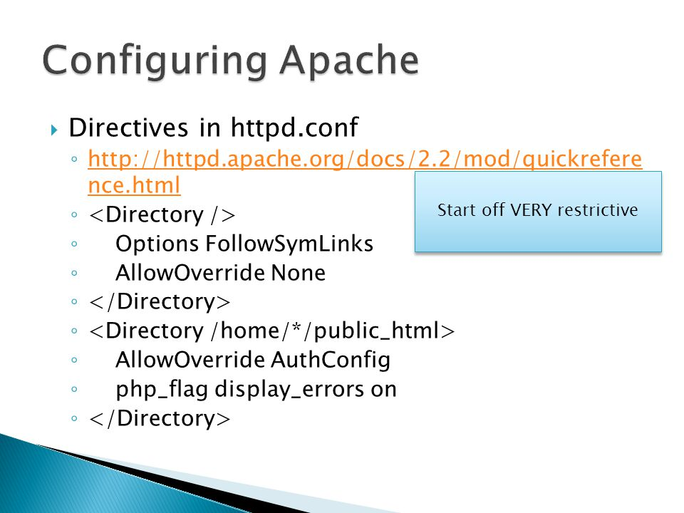  Directives in httpd.conf ◦ http://httpd.apache.org/docs/2.2/mod/quickrefere nce.html http://httpd.apache.org/docs/2.2/mod/quickrefere nce.html ◦ ◦ Options FollowSymLinks ◦ AllowOverride None ◦ ◦ AllowOverride AuthConfig ◦ php_flag display_errors on ◦ Start off VERY restrictive
