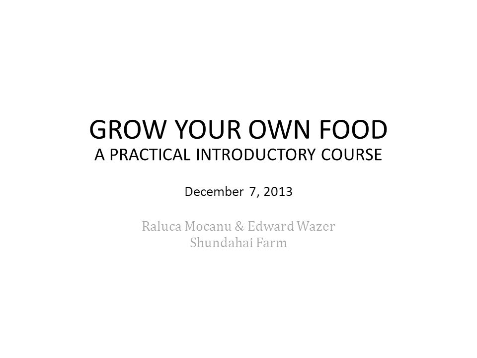 GROW YOUR OWN FOOD A PRACTICAL INTRODUCTORY COURSE December 7, 2013 Raluca Mocanu & Edward Wazer Shundahai Farm