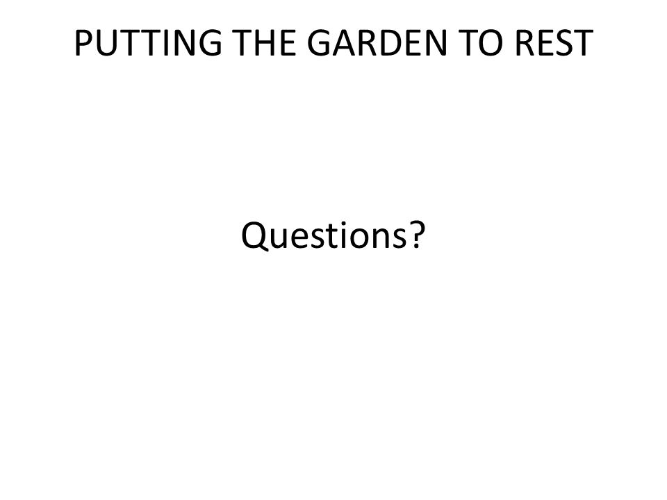 PUTTING THE GARDEN TO REST Questions?