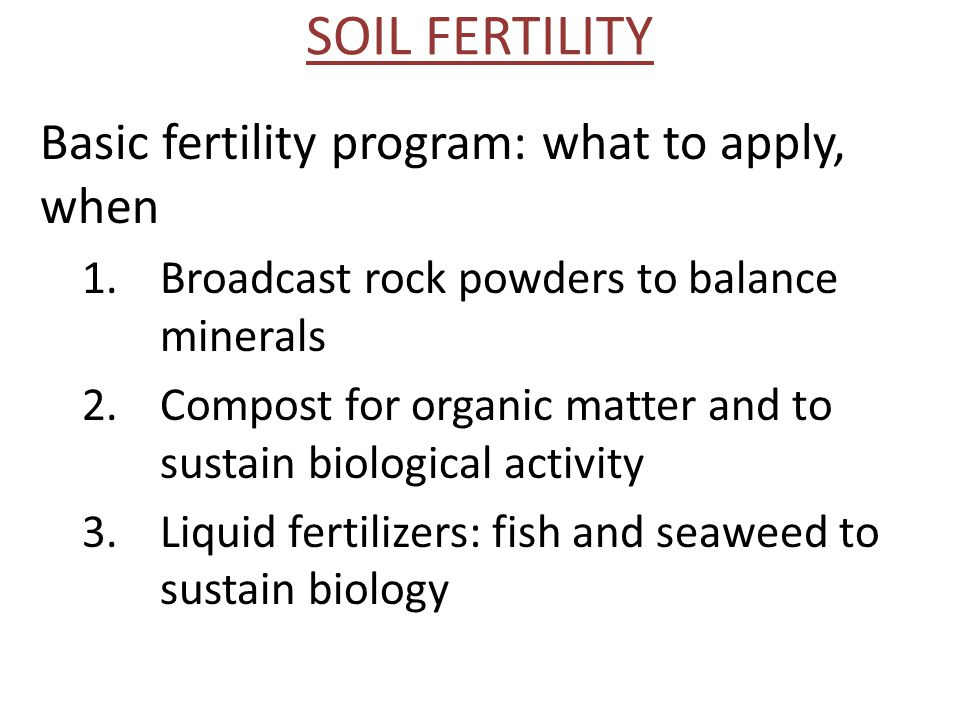SOIL FERTILITY Basic fertility program: what to apply, when 1.Broadcast rock powders to balance minerals 2.Compost for organic matter and to sustain biological activity 3.Liquid fertilizers: fish and seaweed to sustain biology