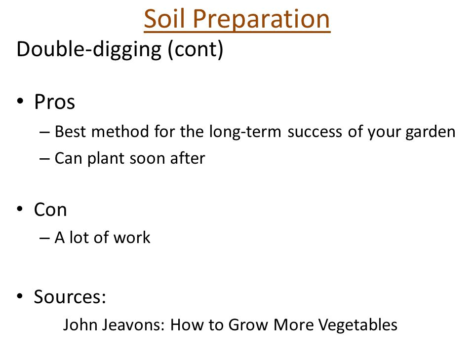 Soil Preparation Double-digging (cont) Pros – Best method for the long-term success of your garden – Can plant soon after Con – A lot of work Sources: John Jeavons: How to Grow More Vegetables