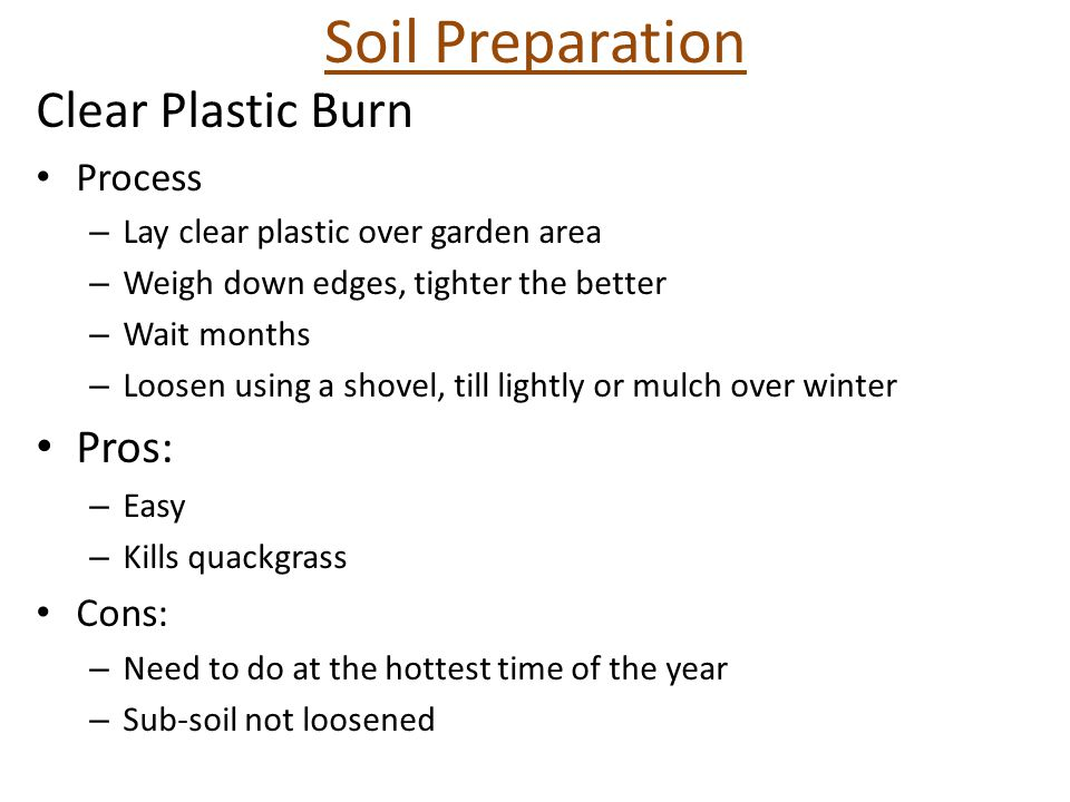 Soil Preparation Clear Plastic Burn Process – Lay clear plastic over garden area – Weigh down edges, tighter the better – Wait months – Loosen using a shovel, till lightly or mulch over winter Pros: – Easy – Kills quackgrass Cons: – Need to do at the hottest time of the year – Sub-soil not loosened